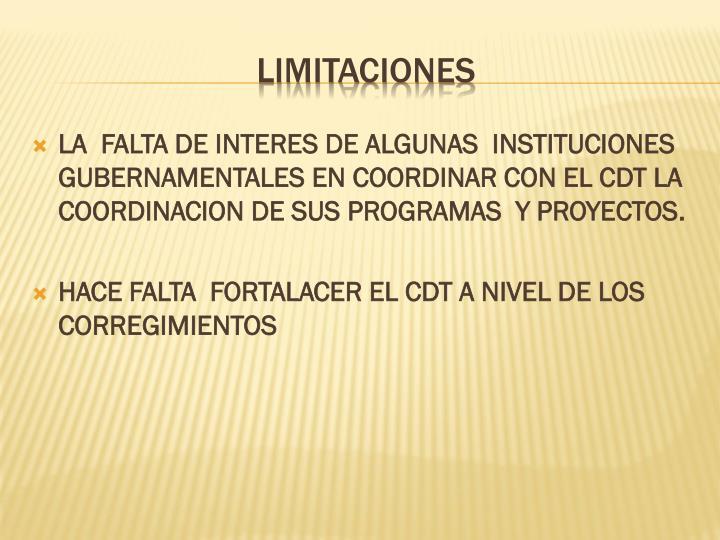 LA  FALTA DE INTERES DE ALGUNAS  INSTITUCIONES GUBERNAMENTALES EN COORDINAR CON EL CDT LA  COORDINACION DE SUS PROGRAMAS  Y PROYECTOS.