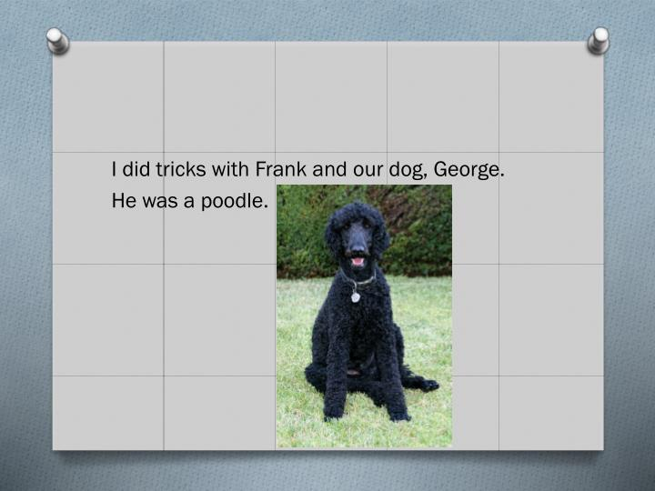 I did tricks with Frank and our dog, George.