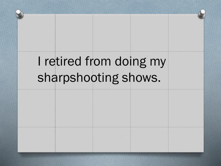 I retired from doing my sharpshooting shows.