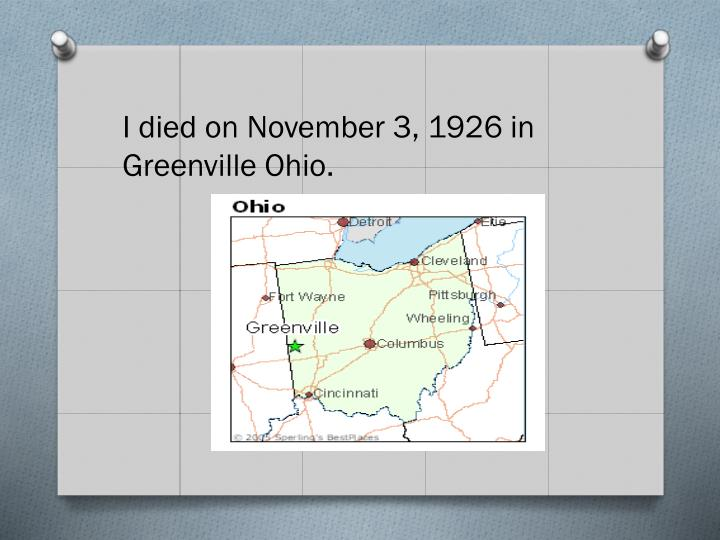 I died on November 3, 1926 in Greenville Ohio.