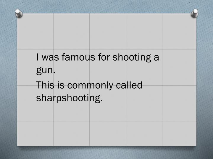 I was famous for shooting a gun.