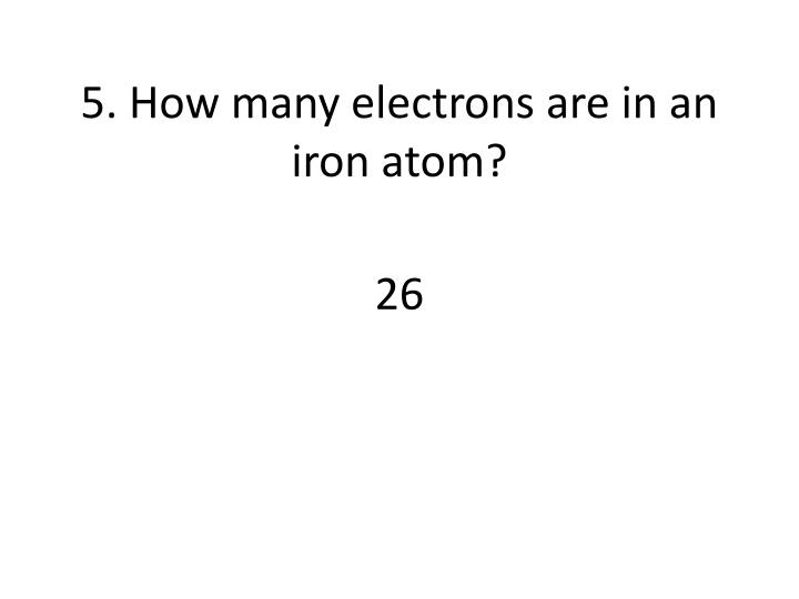 5. How many electrons are in an iron atom?