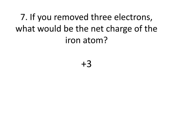 7. If you removed three electrons, what would be the net charge of the iron atom?