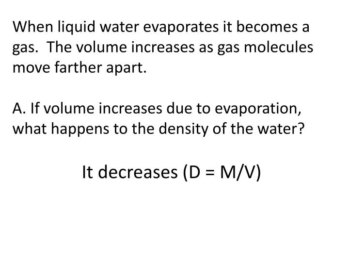 When liquid water evaporates it becomes a gas.  The volume increases as gas molecules move farther apart.