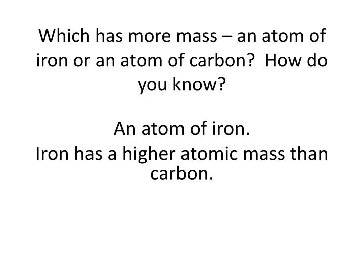 Which has more mass – an atom of iron or an atom of carbon?  How do you know?