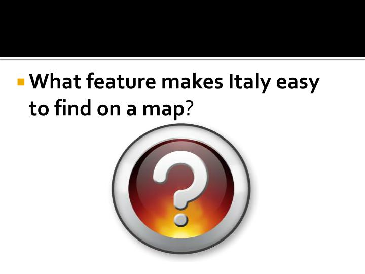What feature makes Italy easy to find on a map
