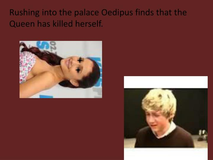 Rushing into the palace Oedipus finds that the Queen has killed herself.