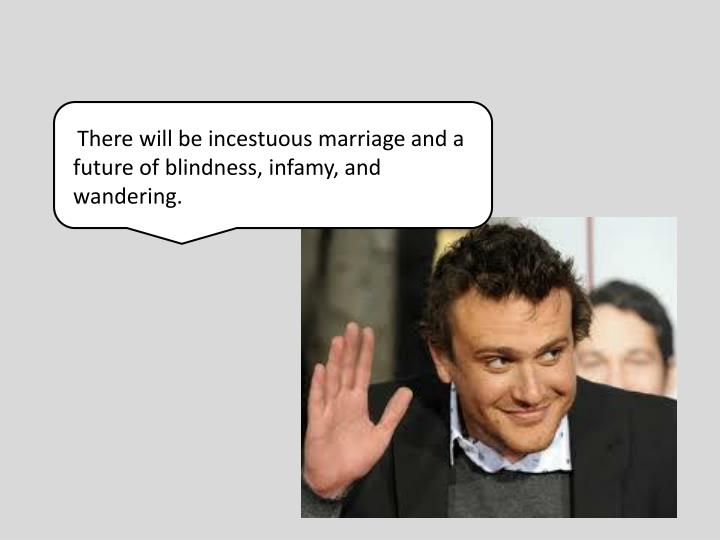 There will be incestuous marriage and a future of blindness, infamy, and wandering.