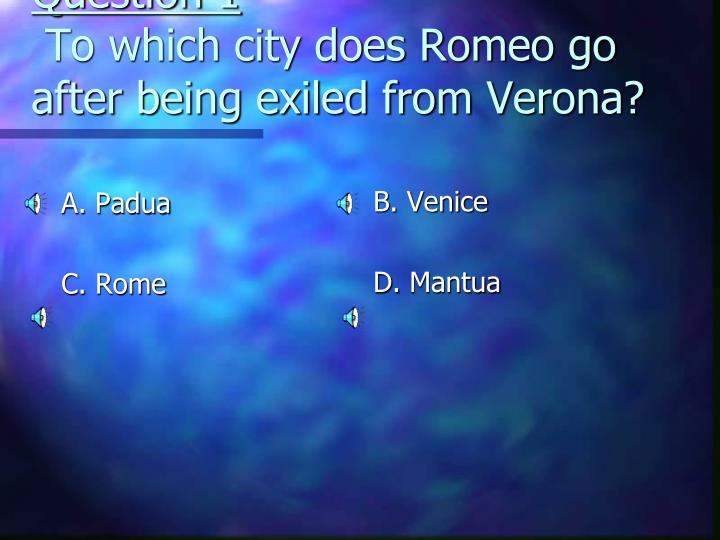 Question 1 to which city does romeo go after being exiled from verona