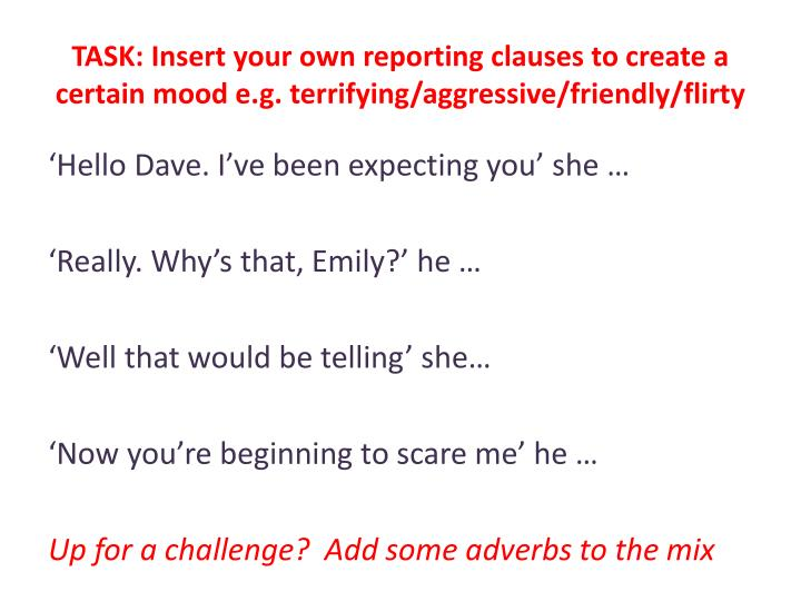 TASK: Insert your own reporting clauses to create a certain mood e.g. terrifying/aggressive/friendly/flirty
