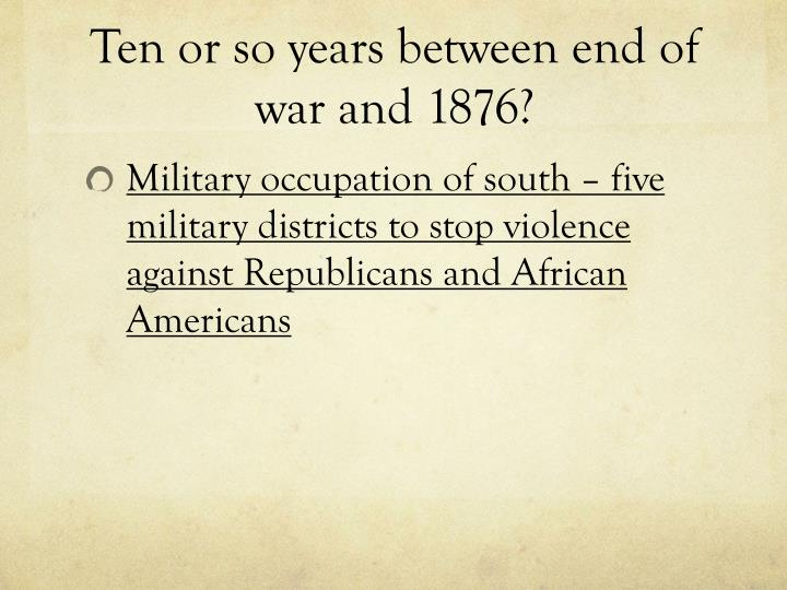 Ten or so years between end of war and 1876?