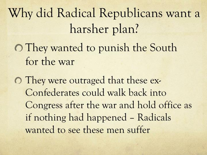 Why did Radical Republicans want a harsher plan?