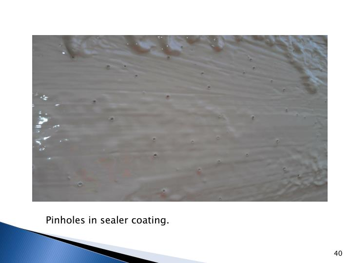 Pinholes in sealer coating.