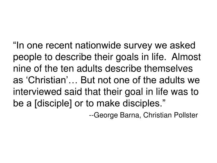 """""""In one recent nationwide survey we asked people to describe their goals in life.  Almost nine of the ten adults describe themselves as 'Christian'… But not one of the adults we interviewed said that their goal in life was to be a [disciple] or to make disciples."""""""