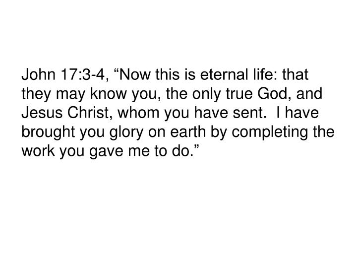 """John 17:3-4, """"Now this is eternal life: that they may know you, the only true God, and Jesus Christ, whom you have sent.  I have brought you glory on earth by completing the work you gave me to do."""