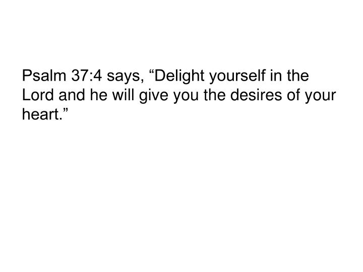 """Psalm 37:4 says, """"Delight yourself in the Lord and he will give you the desires of your heart."""""""