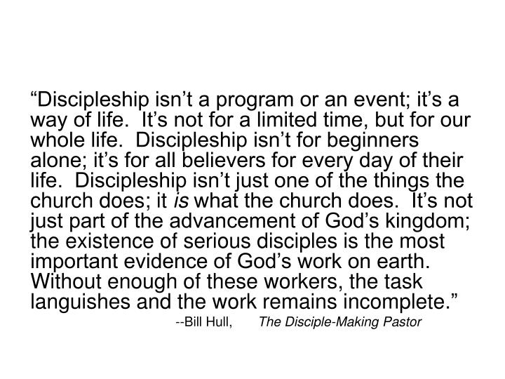 """""""Discipleship isn't a program or an event; it's a way of life.  It's not for a limited time, but for our whole life.  Discipleship isn't for beginners alone; it's for all believers for every day of their life.  Discipleship isn't just one of the things the church does; it"""