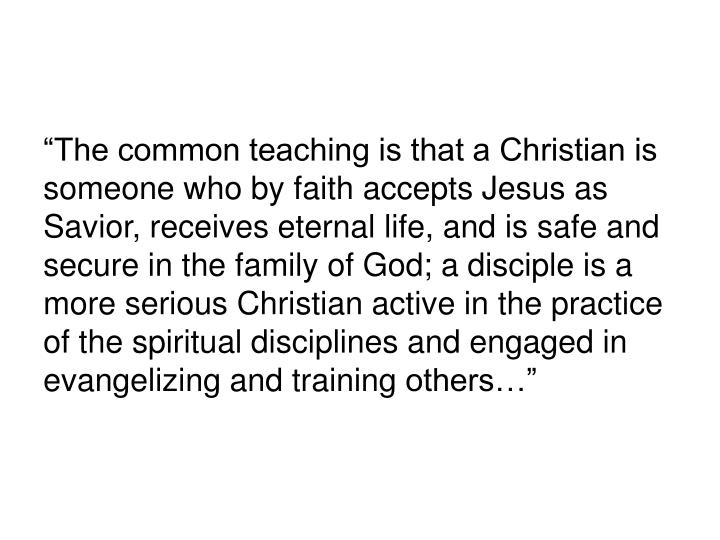 """""""The common teaching is that a Christian is someone who by faith accepts Jesus as Savior, receives eternal life, and is safe and secure in the family of God; a disciple is a more serious Christian active in the practice of the spiritual disciplines and engaged in evangelizing and training"""