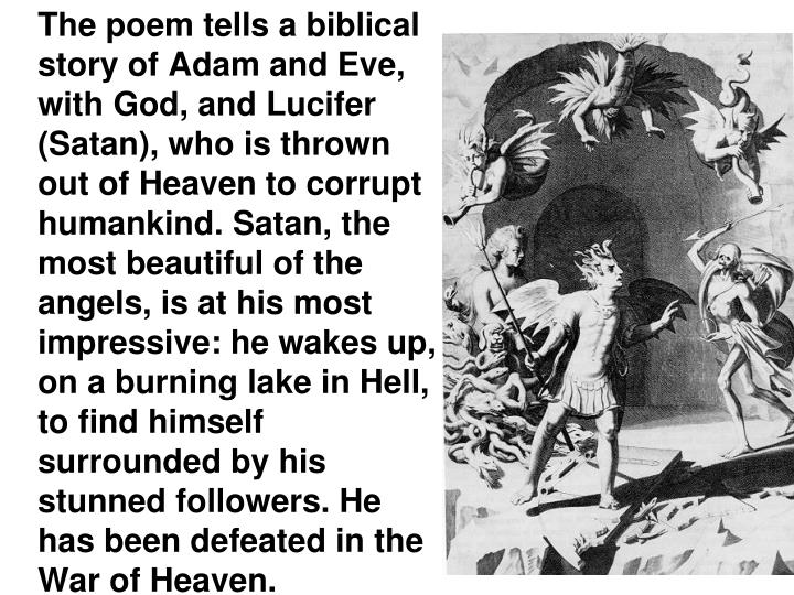 The poem tells a biblical story of Adam and Eve, with God, and Lucifer (Satan), who is thrown out of Heaven to corrupt humankind. Satan, the most beautiful of the angels, is at his most impressive: he wakes up, on a burning lake in Hell, to find himself surrounded by his stunned followers. He has been defeated in the War of Heaven.