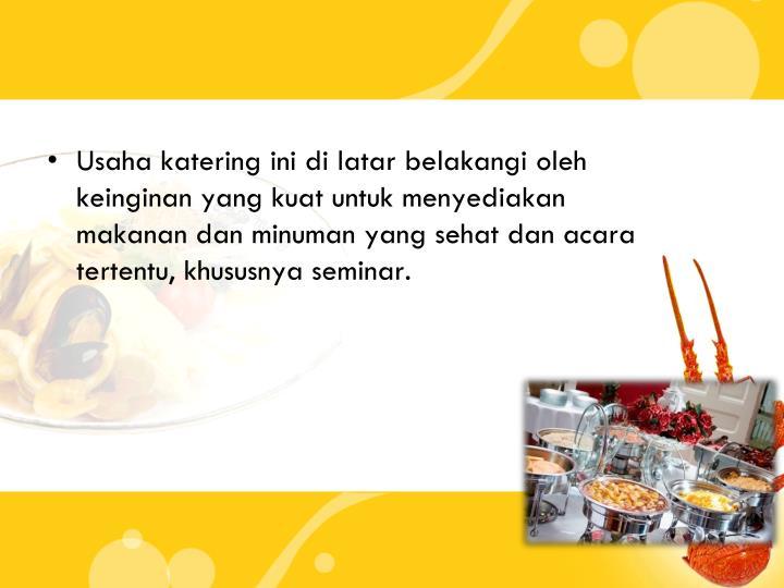 Usaha katering ini di latar belakangi oleh keinginan yang kuat untuk menyediakan makanan dan minuman yang sehat dan acara tertentu, khususnya seminar.