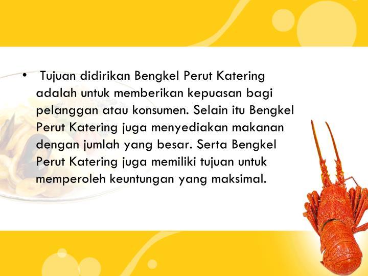 Tujuan didirikan Bengkel Perut Katering adalah untuk memberikan kepuasan bagi pelanggan atau konsumen. Selain itu Bengkel Perut Katering juga menyediakan makanan dengan jumlah yang besar. Serta Bengkel Perut Katering juga memiliki tujuan untuk memperoleh keuntungan yang maksimal.