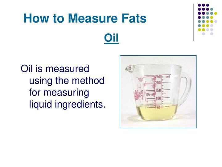 Oil is measured using the method for measuring liquid ingredients.
