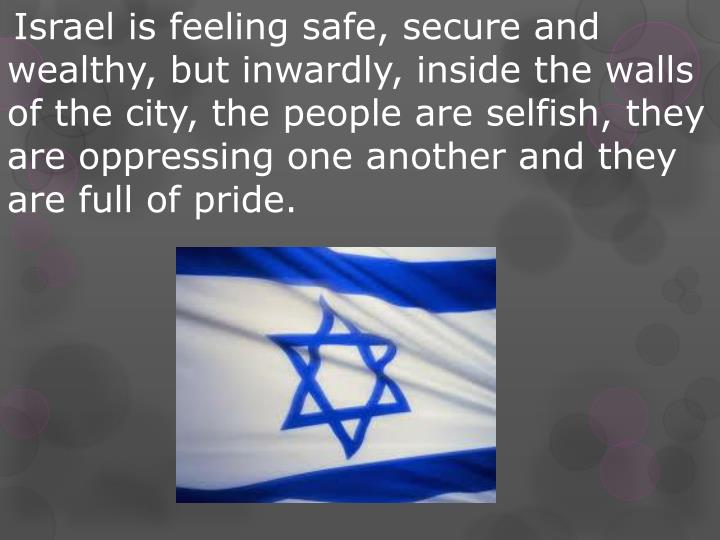 Israel is feeling safe, secure and wealthy, but inwardly, inside the walls of the city, the people are selfish, they are oppressing one another and they are full of pride.