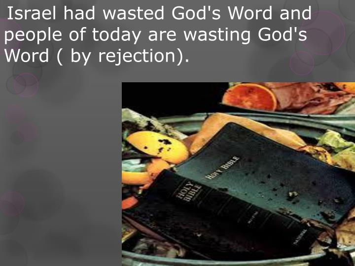 Israel had wasted God's Word and people of today are wasting God's Word ( by rejection).