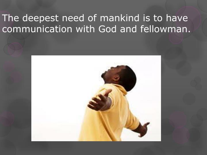 The deepest need of mankind is to have communication with God and fellowman.
