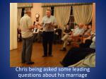 chris being asked some leading questions about his marriage