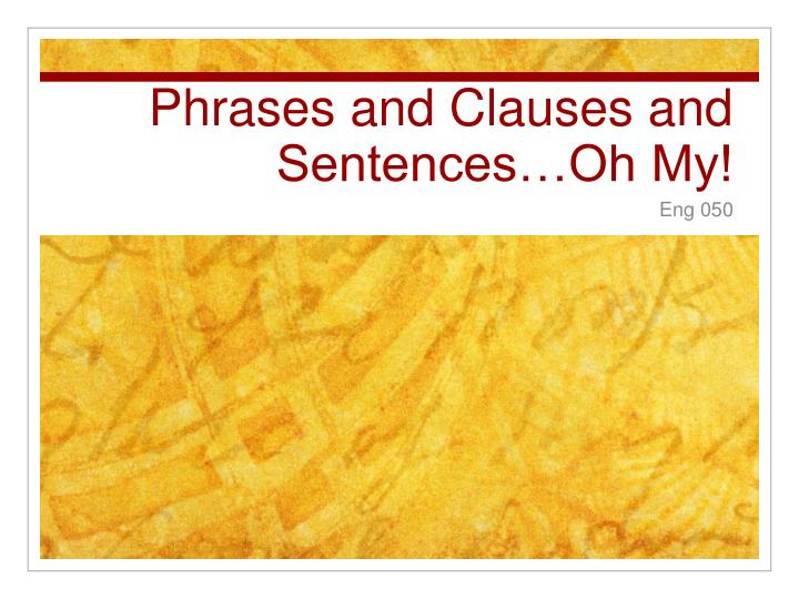 Phrases and clauses and sentences oh my