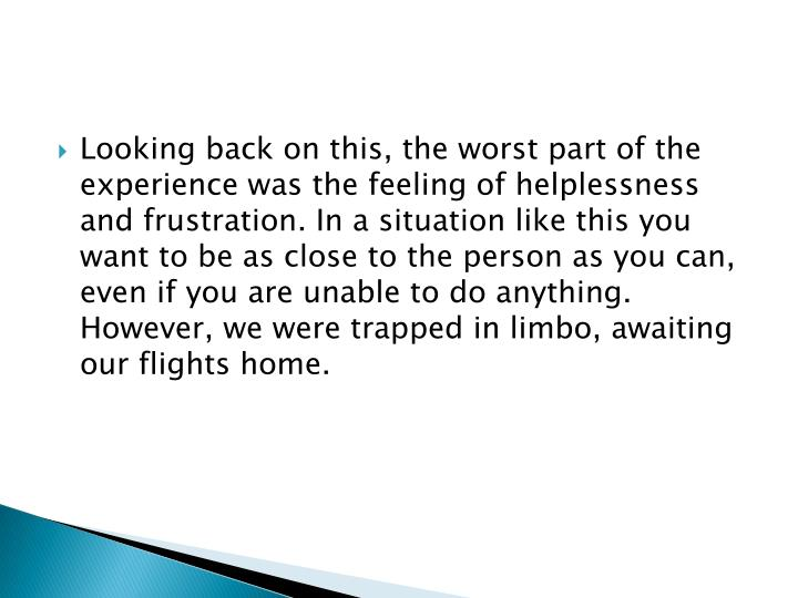 Looking back on this, the worst part of the experience was the feeling of helplessness and frustration. In a situation like this you want to be as close to the person as you can, even if you are unable to do anything. However, we were trapped in limbo, awaiting our flights home.