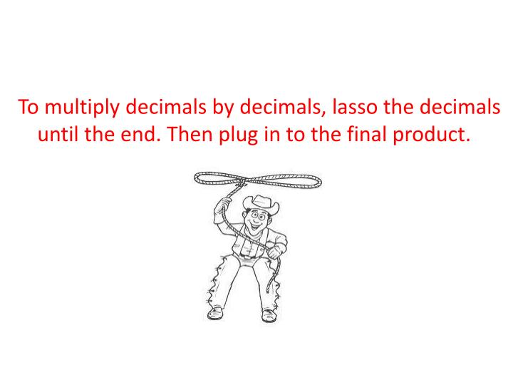 To multiply decimals by decimals, lasso the decimals until the end. Then plug in to the final produc...