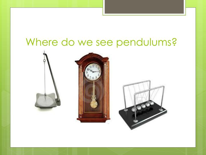 Where do we see pendulums?