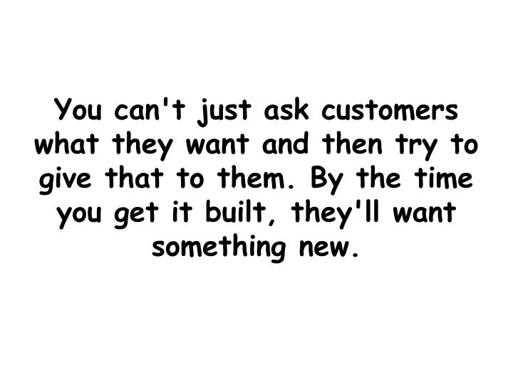 You can't just ask customers what they want and then try to give that to them. By the time you get it built, they'll want something new.
