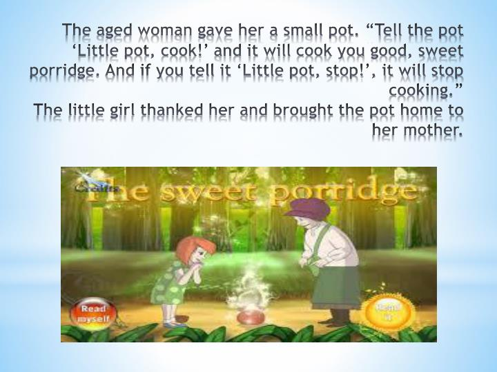 """The aged woman gave her a small pot. """"Tell the pot 'Little pot, cook!' and it will cook you go..."""