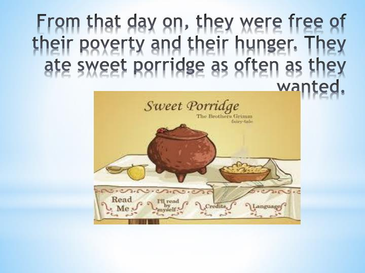 From that day on, they were free of their poverty and their hunger. They ate sweet porridge as often as they wanted.