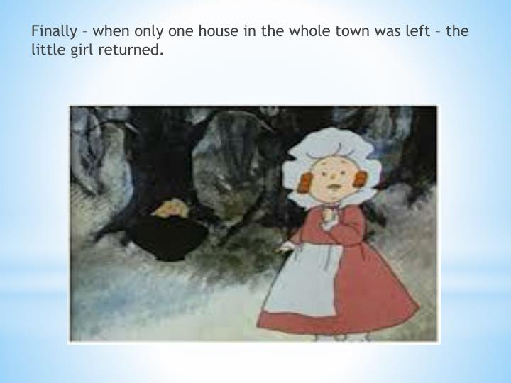 Finally – when only one house in the whole town was left – the little girl returned.