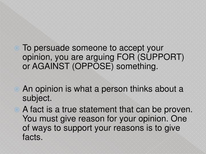 To persuade someone to accept your opinion, you are arguing FOR (SUPPORT) or AGAINST (OPPOSE) someth...