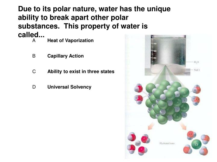 Due to its polar nature, water has the unique ability to break apart other polar substances.  This property of water is called...