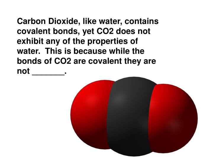 Carbon Dioxide, like water, contains covalent bonds, yet CO2 does not exhibit any of the properties of water.  This is because while the bonds of CO2 are covalent they are not _______.