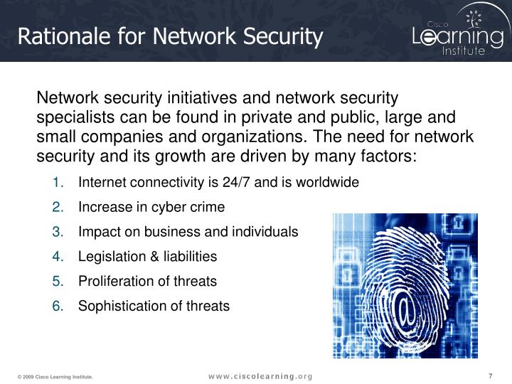 Network security initiatives and network security specialists can be found in private and public, large and small companies and organizations. The need for network security and its growth are driven by many factors:
