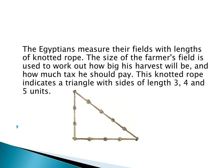 The Egyptians measure their fields with lengths of knotted rope. The size of the farmer's field is used to work out how big his harvest will be, and how much tax he should pay. This knotted rope indicates a triangle with sides of length 3, 4 and 5 units.
