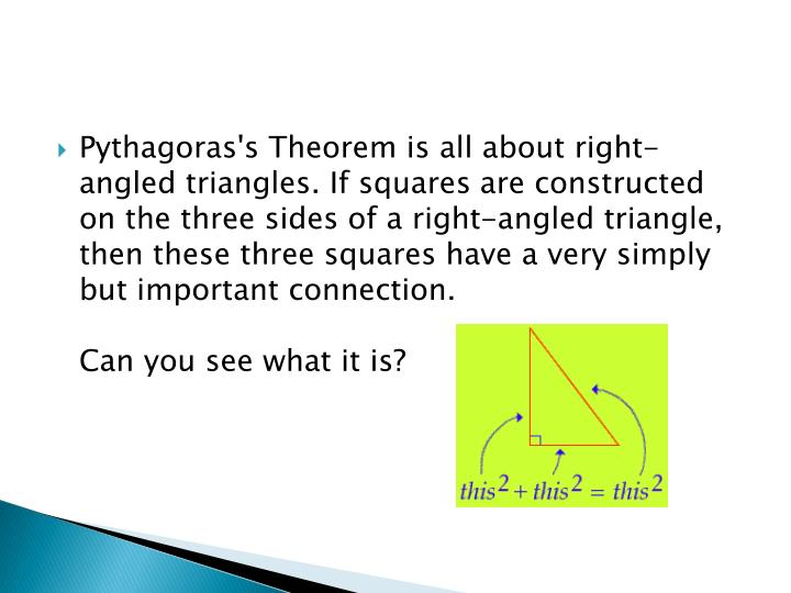 Pythagoras's Theorem is all about right-angled triangles. If squares are constructed on the three sides of a right-angled triangle, then these three squares have a very simply but important connection.