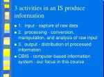 3 activities in an is produce information