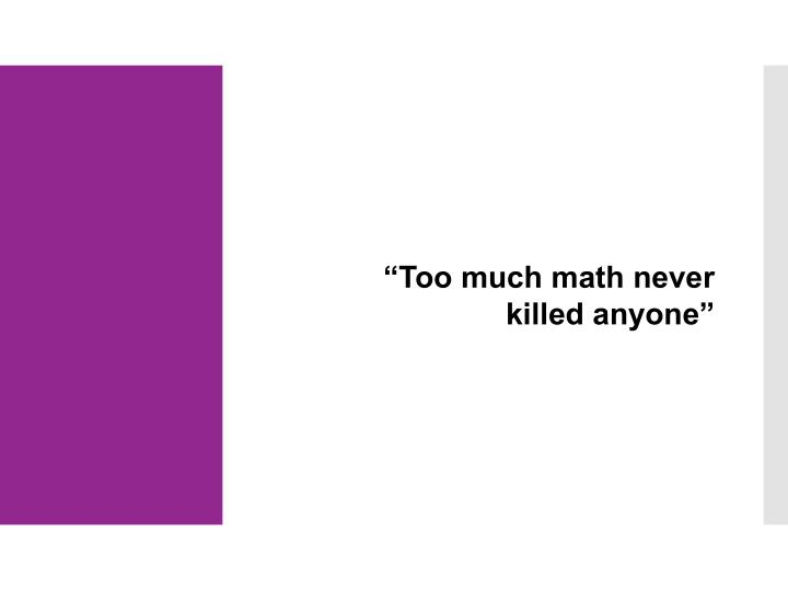 """""""Too much math never killed anyone"""""""