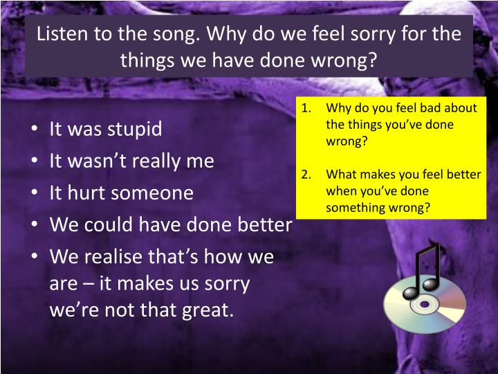 Listen to the song why do we feel sorry for the things we have done wrong