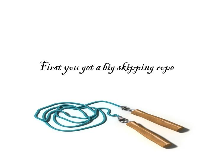 First you get a big skipping rope