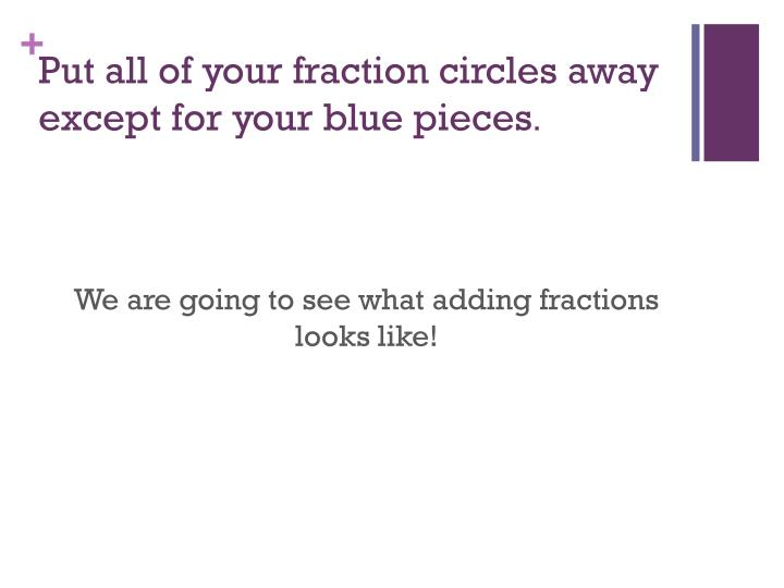 Put all of your fraction circles away except for your blue pieces
