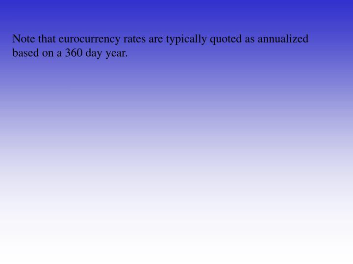 Note that eurocurrency rates are typically quoted as annualized